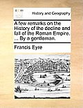 A Few Remarks On The History Of The Decline & Fall Of The Roman Empire. ... By A Gentleman. by Francis Eyre
