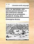 Ad C. W. Bampfylde, Arm: Epistola Poetica Familiaris, in Qua Continentur Tabul] Quinque AB EO Excogitat], ... Auctore C. Anstey, Arm.