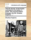 The Art of Love: In Two Books Dedicated to the Ladies. a Poem. the Second Edition Enlarged. by Mr. Charles Hopkins. ...