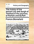 The History of the Ancient City and Burgh of Thetford in the Counties, of Norfolk and Suffolk ...