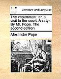 The Impertinent: Or, a Visit to the Court. a Satyr. by Mr. Pope. the Second Edition.