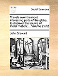 Travels Over the Most Interesting Parts of the Globe, to Discover the Source of Moral Motion; ... Volume 2 of 2