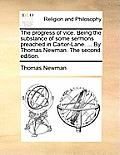 The Progress of Vice. Being the Substance of Some Sermons Preached in Carter-Lane. ... by Thomas Newman. the Second Edition.