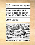 The Conversion of St. Paul: A Poetical Essay. by John Lettice, M.A. ...