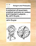 A Collection of Seventeen Practical Sermons on Various and Important Subjects. ... by John Guyse, ...