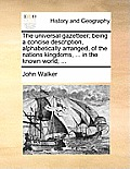 The Universal Gazetteer; Being a Concise Description, Alphabetically Arranged, of the Nations Kingdoms, ... in the Known World; ...