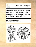 Answers for Elizabeth Mudie, Relict of Doctor Smith ... to the Petition of James Dickson and James Mitchell, ...
