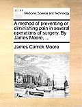 A Method Of Preventing Or Diminishing Pain In Several Operations Of Surgery. By James Moore, ... by James Carrick Moore