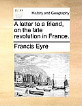 A Letter to a Friend, on the Late Revolution in France.