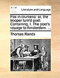 Pax in Crumena: Or, the Trooper Turn'd Poet. Containing, I. the Poet's Voyage to Amsterdam. ...