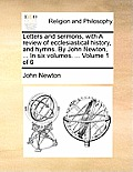 Letters and Sermons, with a Review of Ecclesiastical History, and Hymns. by John Newton, ... in Six Volumes. ... Volume 1 of 6