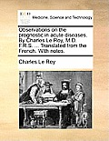 Observations on the Prognostic in Acute Diseases. by Charles Le Roy, M.D. F.R.S. ... Translated from the French. with Notes.