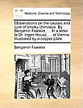 Observations on the Causes and Cure of Smoky Chimneys. by ... Benjamin Franklin, ... in a Letter to Dr. Ingen-Housz, ... at Vienna. Illustrated by a C
