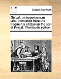 Gisbal, an Hyperborean Tale: Translated from the Fragments of Ossian the Son of Fingal. the Fourth Edition.