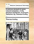 A Concise Account of Some Natural Curiosities, in the Environs of Malham, in Craven, Yorkshire. by Thomas Hurtley, ...