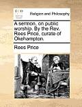 A Sermon, on Public Worship. by the REV. Rees Price, Curate of Okehampton.
