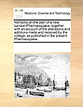Remarks on the Plan of a New London Pharmacopia, Together with an Account of the Alterations and Additions Made and Received by the College, as Publis