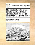 The Poetical Works of Dr. Jonath. Swift, ... in Four Volumes. with the Life of the Author. ... Volume 1 of 4