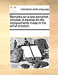 Remarks on a Late Pamphlet, Intituled, a Treatise on the Improvements Made in the Art of Criticism.