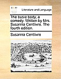 The Busie Body, a Comedy. Written by Mrs. Susanna Centlivre. the Fourth Edition.
