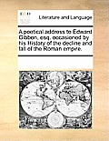 A Poetical Address To Edward Gibbon, Esq. Occasioned By His History Of The Decline & Fall Of The Roman... by Multiple Contributors