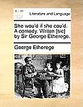 She Wou'd If She Cou'd. a Comedy. Writen [Sic] by Sir George Etherege.
