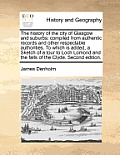 The History of the City of Glasgow and Suburbs: Compiled from Authentic Records and Other Respectable Authorities. to Which Is Added, a Sketch of a To
