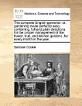 The Complete English Gardener: Or, Gardening Made Perfectly Easy: Containing, Full and Plain Directions for the Proper Management of the Flower, Frui