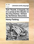 Tom Thumb. a Tragedy. as It Is Acted at the Theatre in the Hay-Market. Written by Scriblerus Secundus.