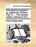 The Parent's Assistant; Or, Stories for Children. Part. II. ... the Second Edition. Volume 2 of 2