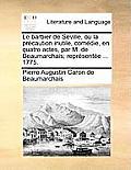 Le Barbier de Seville, Ou La Precaution Inutile, Comedie, En Quatre Actes, Par M. de Beaumarchais; Representee ... 1775.