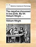 The Negative Discussed in Two Parts. by Mr. William Wright ...