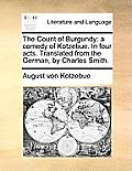 The Count of Burgundy: A Comedy of Kotzebue. in Four Acts. Translated from the German, by Charles Smith.