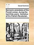 Domestic Anecdotes Of The French Nation, During The Last Thirty Years. Indicative Of The French Revolution. by Multiple Contributors