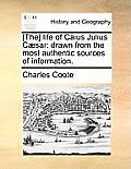 [The] Life Of Caius Julius Caesar: Drawn From The Most Authentic Sources Of Information. by Charles Coote
