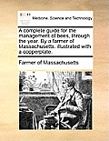A Complete Guide For The Management Of Bees, Through The Year. By A Farmer Of Massachusetts. Illustrated With... by Farmer Of Massachusetts