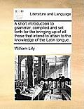 A Short Introduction to Grammar Compiled and Set Forth for the Bringing Up of All Those That Intend to Attain to the Knowledge of the Latin Tongue.
