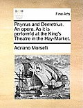 Phyrrus and Demetrius. an Opera. as It Is Perform'd at the King's Theatre in the Hay-Market.