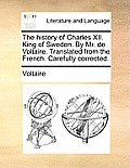 The History of Charles XII. King of Sweden. by Mr. de Voltaire. Translated from the French. Carefully Corrected.