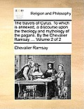 The Travels of Cyrus. to Which Is Annexed, a Discourse Upon the Theology and Mythology of the Pagans. by the Chevalier Ramsay. ... Volume 2 of 2