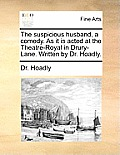 The Suspicious Husband, a Comedy. as It Is Acted at the Theatre-Royal in Drury-Lane. Written by Dr. Hoadly.