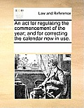 An ACT for Regulating the Commencement of the Year; And for Correcting the Calendar Now in Use.