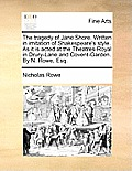 The Tragedy of Jane Shore. Written in Imitation of Shakespeare's Style. as It Is Acted at the Theatres-Royal in Drury-Lane and Covent-Garden. by N. Ro
