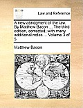 A New Abridgment of the Law. by Matthew Bacon ... the Third Edition, Corrected; With Many Additional Notes ... Volume 3 of 5