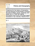 Collections for the History of Hampshire, and the Bishopric of Winchester: Including the Isles of Wight, Jersey, Guernsey, and Sarke, by D. Y. with th