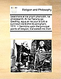 Seanmora AR Na Priom Phoncibh, Na Chreideamh. AR Na Ttarung Go Gaidhlig, Agus AR Na Ccur a CCL a Lunnduin Tre Ebhlin Everingham, 1711. = Sermons Upon