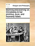 Morning and Evening; Or, Christianity in Her Primitive, Pure, and Heavenly Robes.