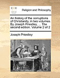 An History of the Corruptions of Christianity, in Two Volumes. by Joseph Priestley, ... the Second Edition. Volume 2 of 2