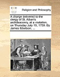 A Charge Delivered to the Clergy of St. Alban's Archdeaconry, at a Visitation, on Thursday July 19, 1759. by James Ibbetson, ...