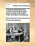 A Sermon Preached at the Visitation Held at Bridlington, on the Twenty-Third of April, 1748. by William Pendlebury, ...